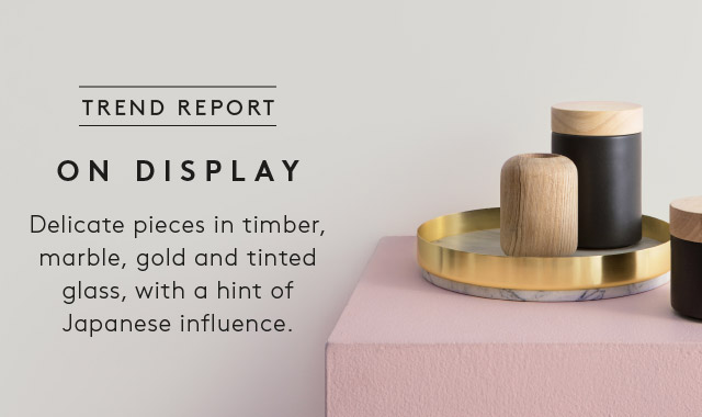 Trend Report: On Display - Delicate pieces in timber, marble, gold and tinted glass, with a hint of Japanese influence.