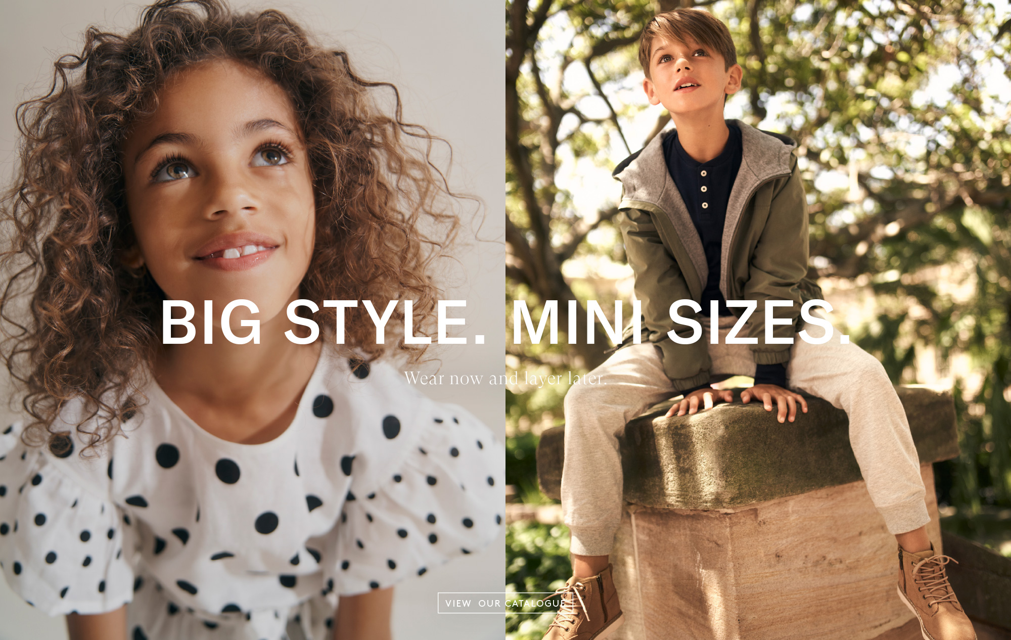 2019 Autumn Catalogue - Big Style. Mini Sizes. - Wear now and layer later. - View Our Catalogue