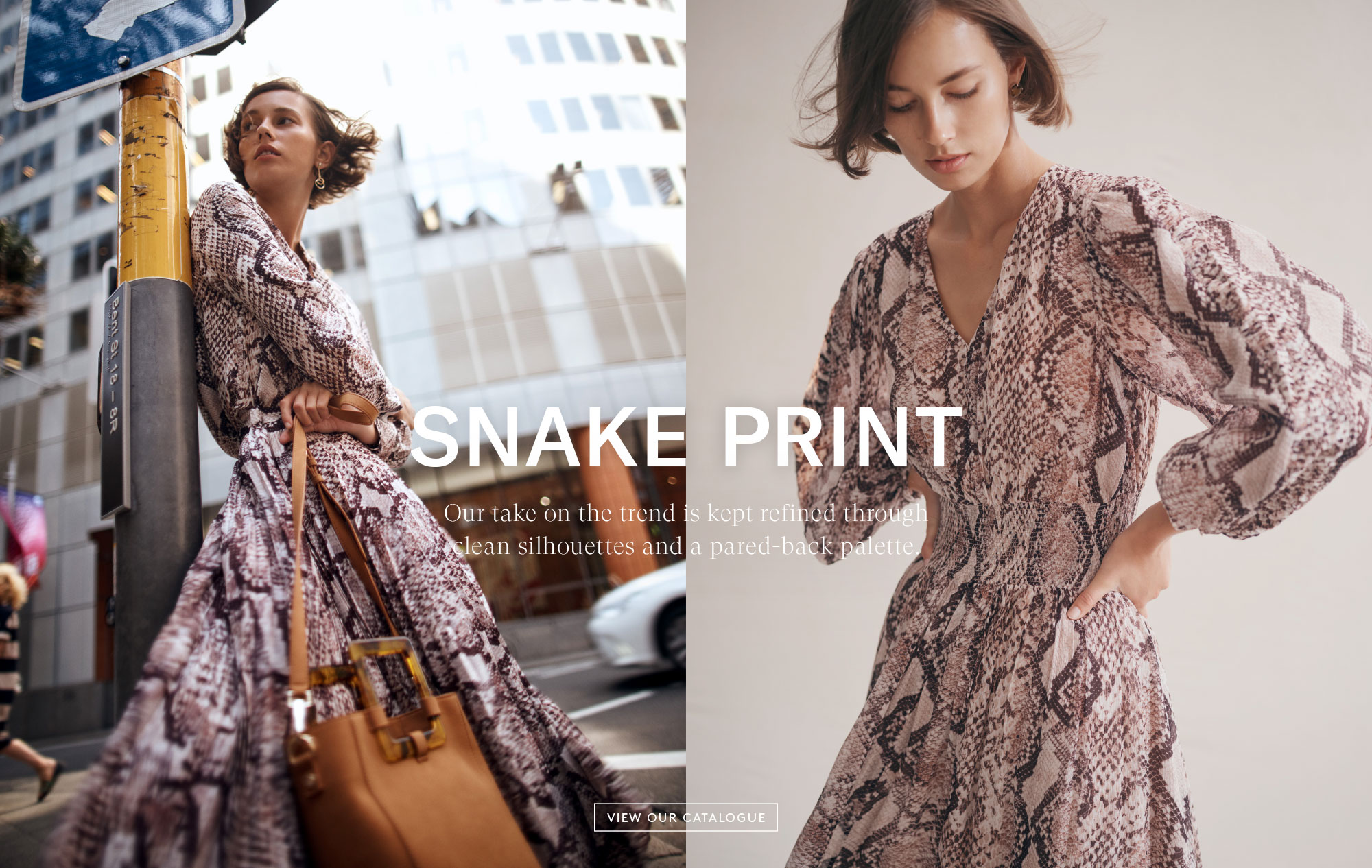 2019 Autumn Catalogue - Snake Print - Our take on the trend is kept refined through clean silhouettes and a pared-back palette. - View Our Catalogue